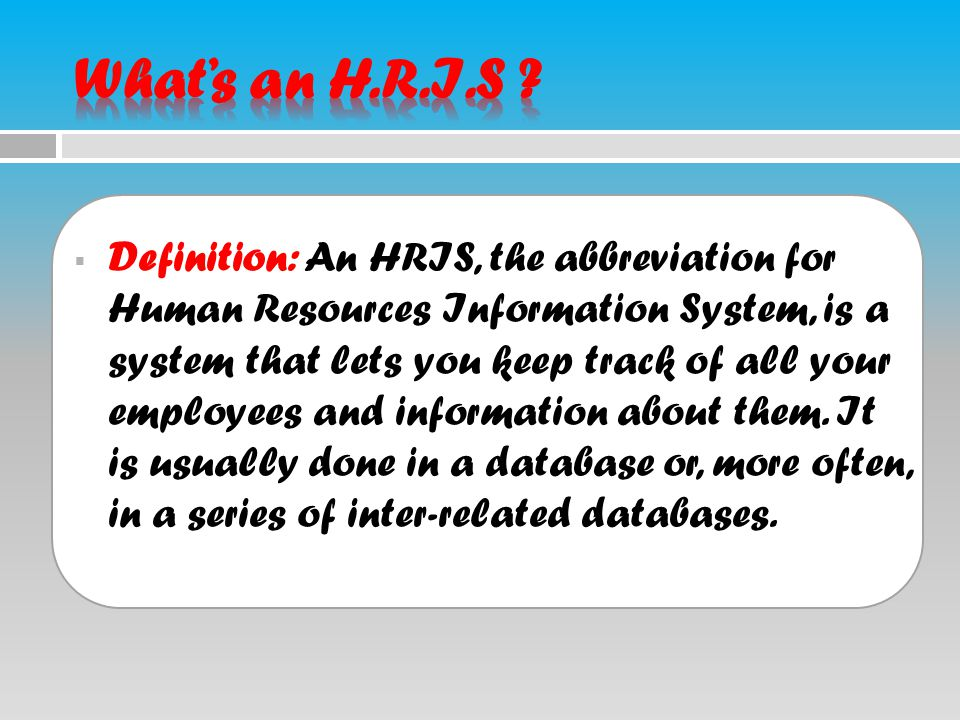  Definition: An HRIS, the abbreviation for Human Resources Information System, is a system that lets you keep track of all your employees and informa