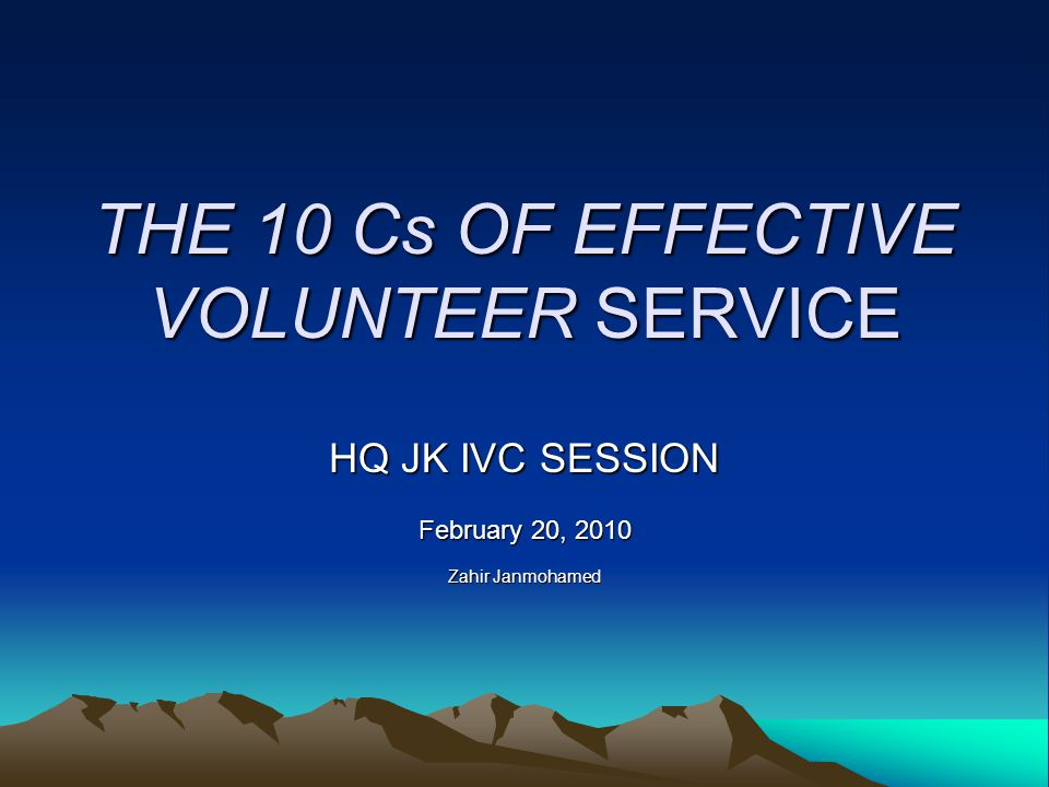 THE 10 Cs OF EFFECTIVE VOLUNTEER SERVICE HQ JK IVC SESSION February 20, 2010 Zahir Janmohamed