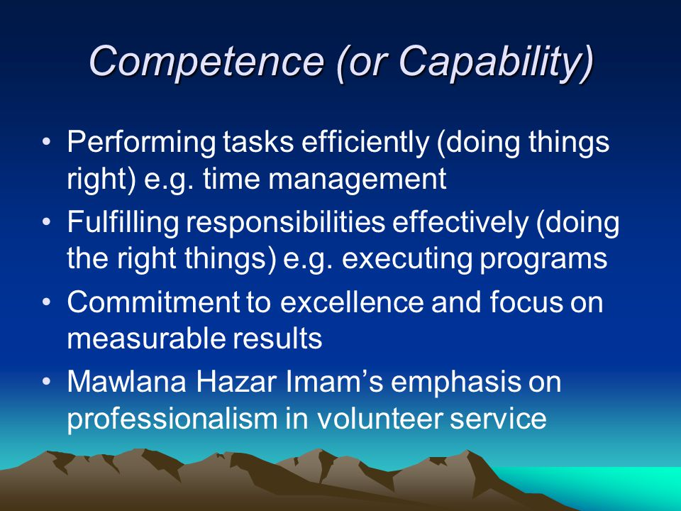 Competence (or Capability) Performing tasks efficiently (doing things right) e.g.