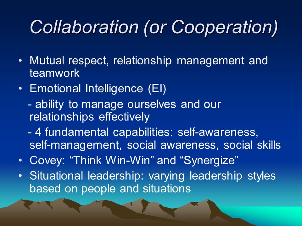 Collaboration (or Cooperation) Collaboration (or Cooperation) Mutual respect, relationship management and teamwork Emotional Intelligence (EI) - ability to manage ourselves and our relationships effectively - 4 fundamental capabilities: self-awareness, self-management, social awareness, social skills Covey: Think Win-Win and Synergize Situational leadership: varying leadership styles based on people and situations