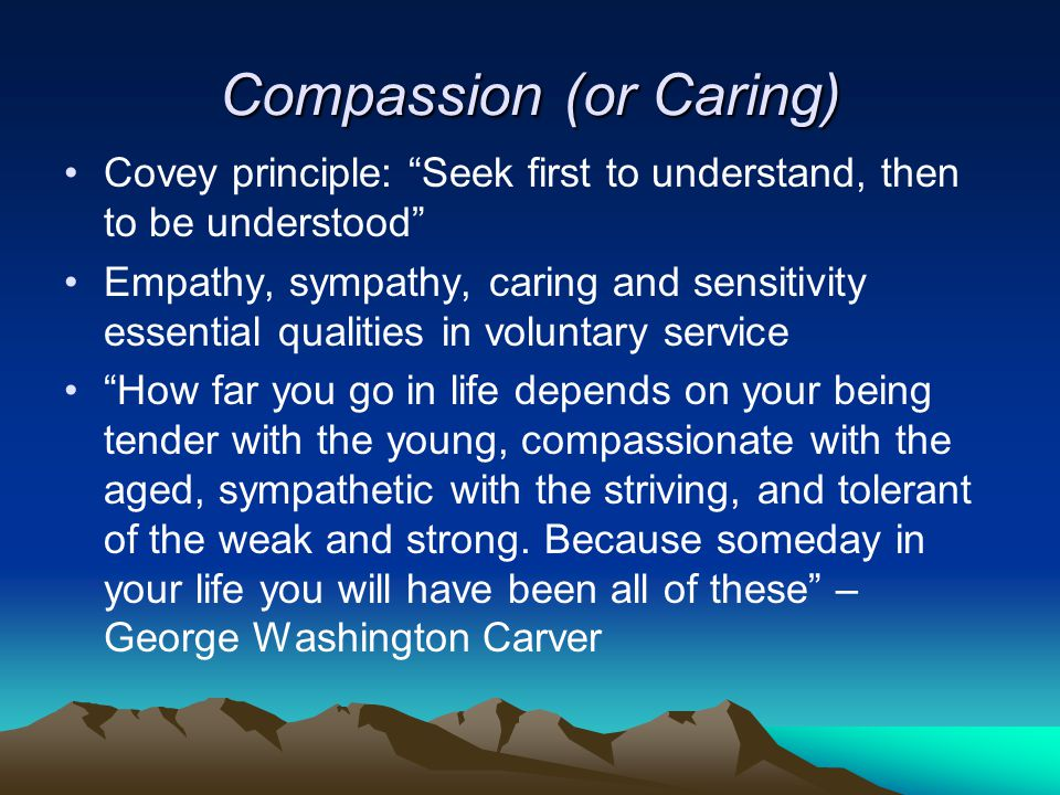 Compassion (or Caring) Covey principle: Seek first to understand, then to be understood Empathy, sympathy, caring and sensitivity essential qualities in voluntary service How far you go in life depends on your being tender with the young, compassionate with the aged, sympathetic with the striving, and tolerant of the weak and strong.