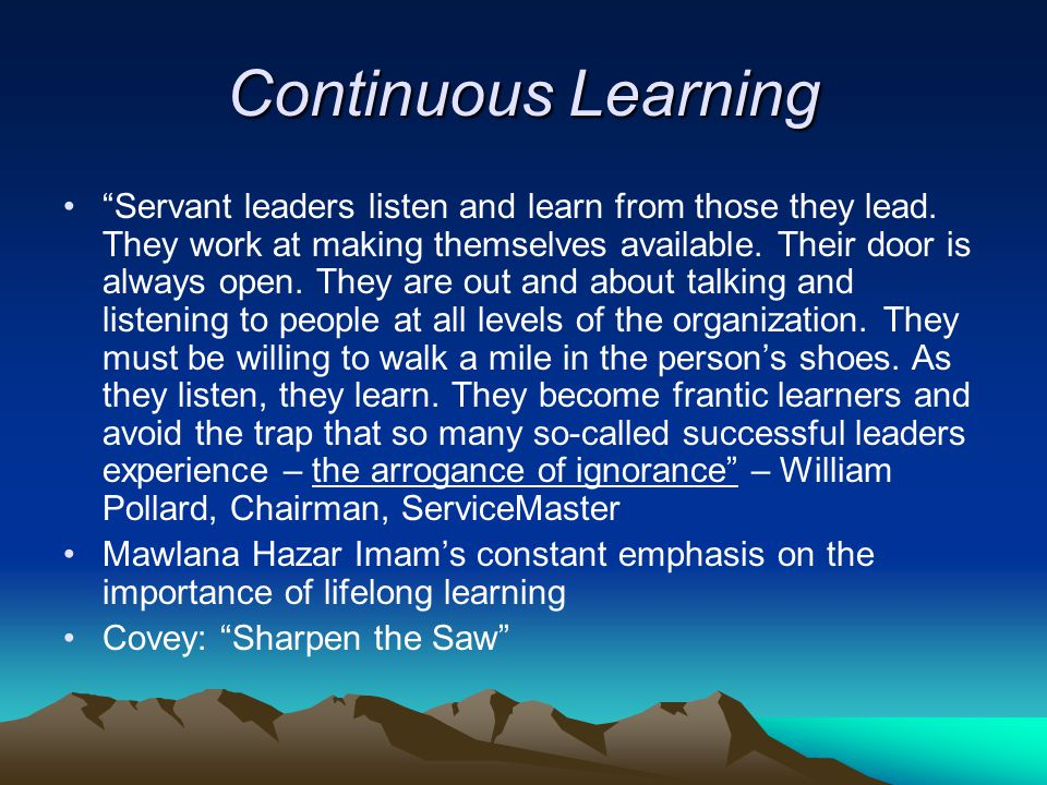 Continuous Learning Servant leaders listen and learn from those they lead.