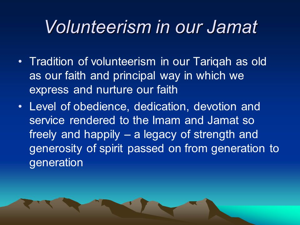 Volunteerism in our Jamat Tradition of volunteerism in our Tariqah as old as our faith and principal way in which we express and nurture our faith Level of obedience, dedication, devotion and service rendered to the Imam and Jamat so freely and happily – a legacy of strength and generosity of spirit passed on from generation to generation