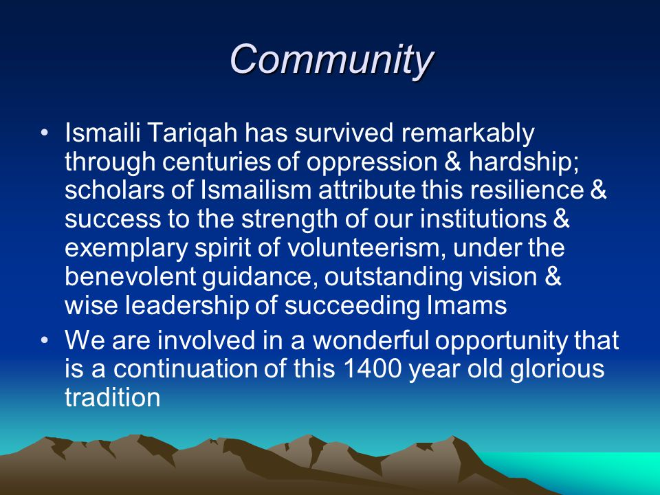 Community Ismaili Tariqah has survived remarkably through centuries of oppression & hardship; scholars of Ismailism attribute this resilience & success to the strength of our institutions & exemplary spirit of volunteerism, under the benevolent guidance, outstanding vision & wise leadership of succeeding Imams We are involved in a wonderful opportunity that is a continuation of this 1400 year old glorious tradition