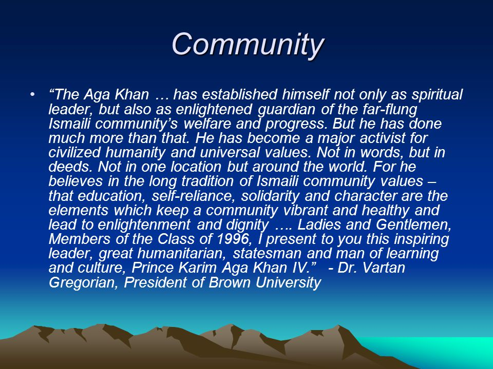 Community The Aga Khan … has established himself not only as spiritual leader, but also as enlightened guardian of the far-flung Ismaili community's welfare and progress.