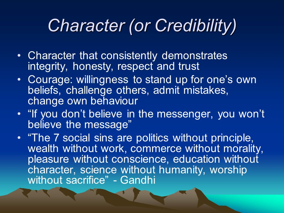 Character (or Credibility) Character that consistently demonstrates integrity, honesty, respect and trust Courage: willingness to stand up for one's own beliefs, challenge others, admit mistakes, change own behaviour If you don't believe in the messenger, you won't believe the message The 7 social sins are politics without principle, wealth without work, commerce without morality, pleasure without conscience, education without character, science without humanity, worship without sacrifice - Gandhi
