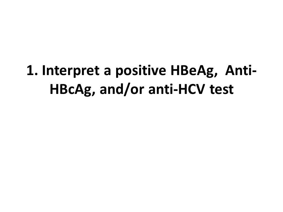 1. Interpret a positive HBeAg, Anti- HBcAg, and/or anti-HCV test