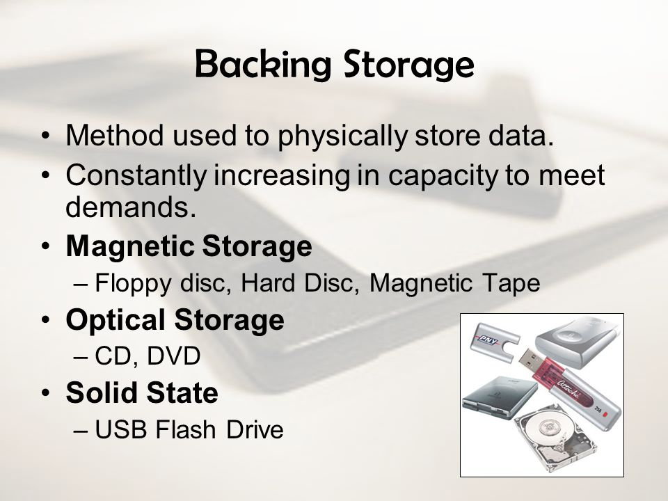 Backing Storage Method used to physically store data. Constantly increasing in capacity to meet demands. Magnetic Storage –Floppy disc, Hard Disc, Mag