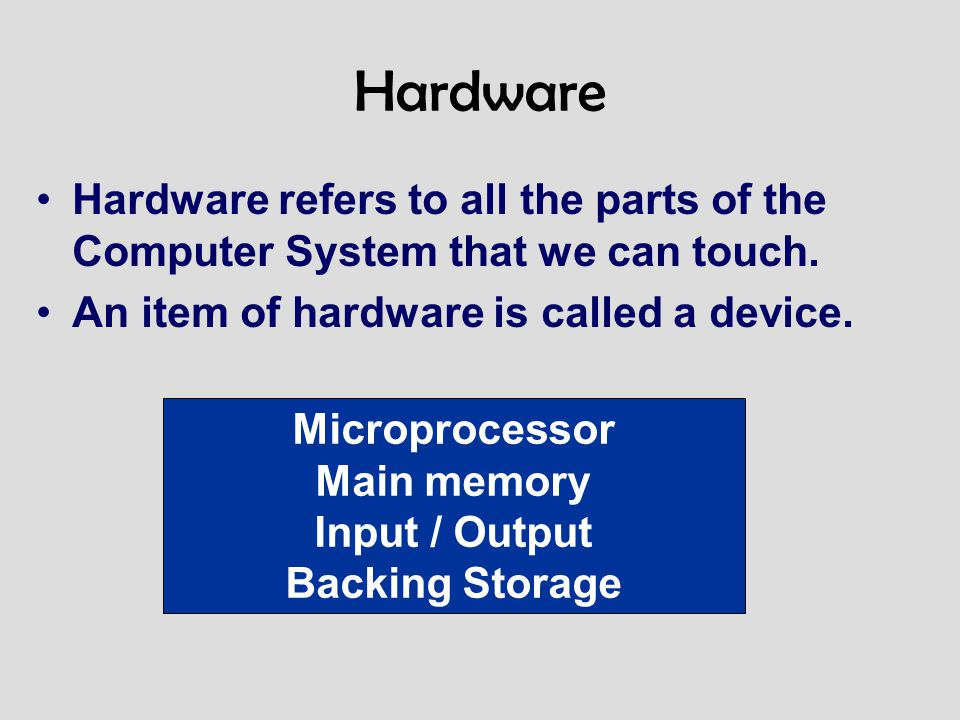 Hardware Hardware refers to all the parts of the Computer System that we can touch. An item of hardware is called a device. Microprocessor Main memory