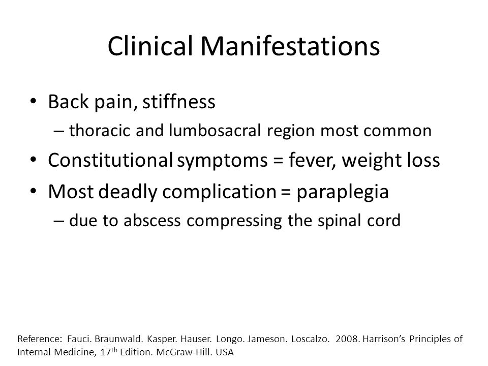 Clinical Manifestations Back pain, stiffness – thoracic and lumbosacral region most common Constitutional symptoms = fever, weight loss Most deadly co