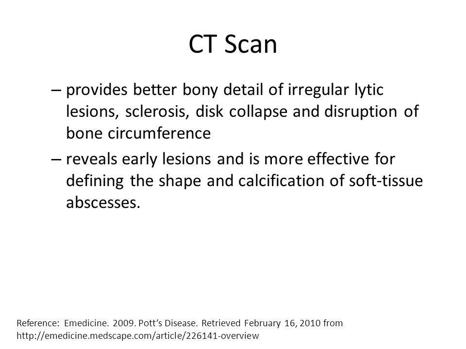 CT Scan – provides better bony detail of irregular lytic lesions, sclerosis, disk collapse and disruption of bone circumference – reveals early lesion