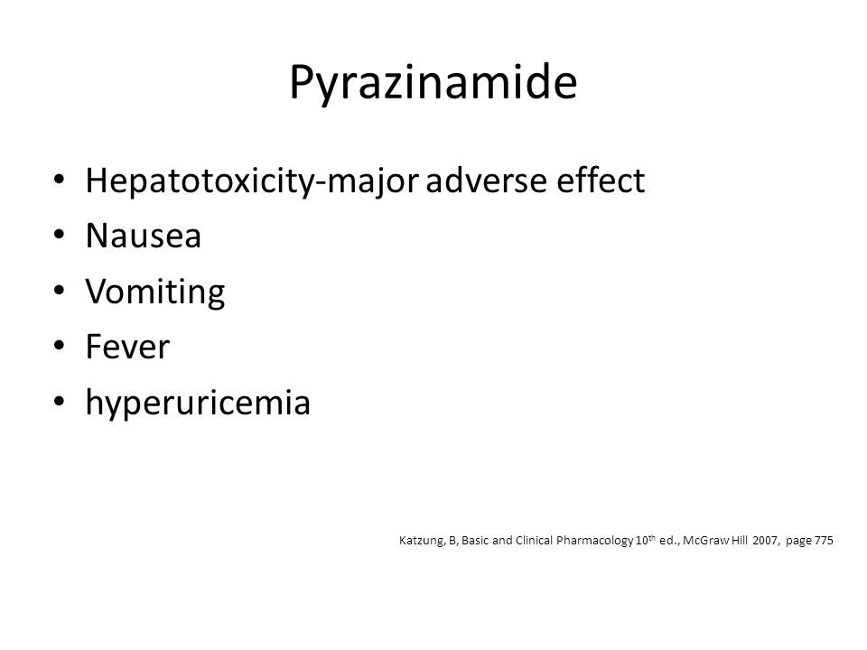 Pyrazinamide Hepatotoxicity-major adverse effect Nausea Vomiting Fever hyperuricemia Katzung, B, Basic and Clinical Pharmacology 10 th ed., McGraw Hil