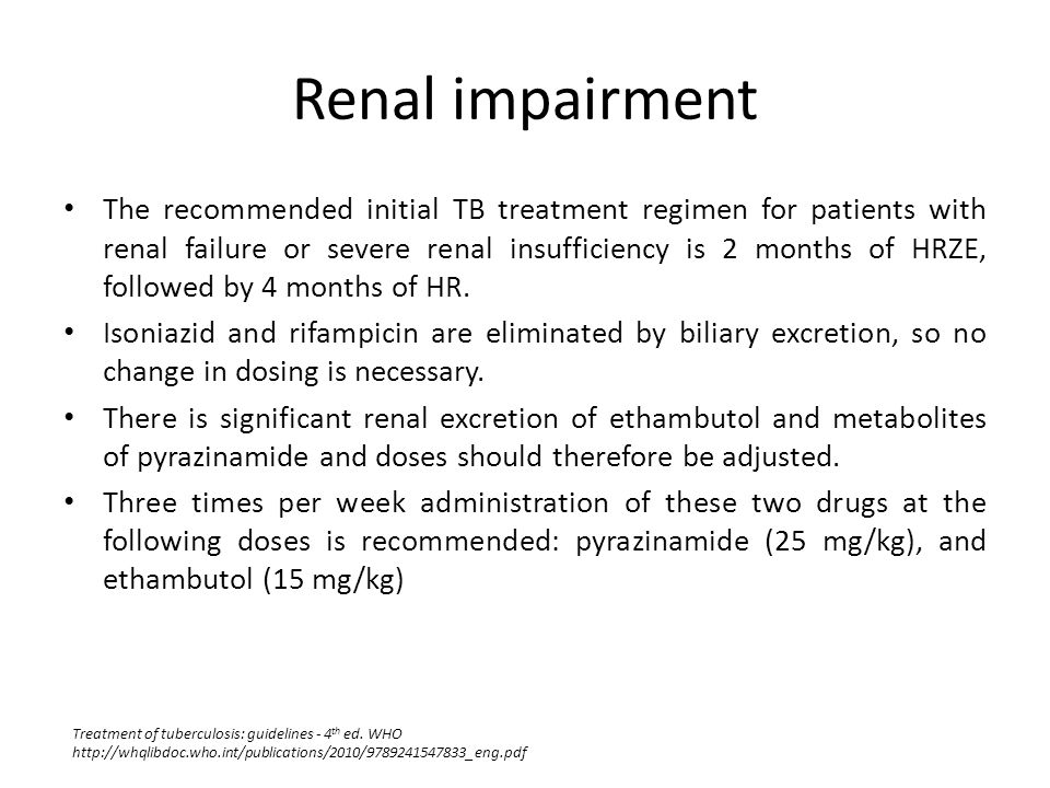 Renal impairment The recommended initial TB treatment regimen for patients with renal failure or severe renal insufficiency is 2 months of HRZE, follo