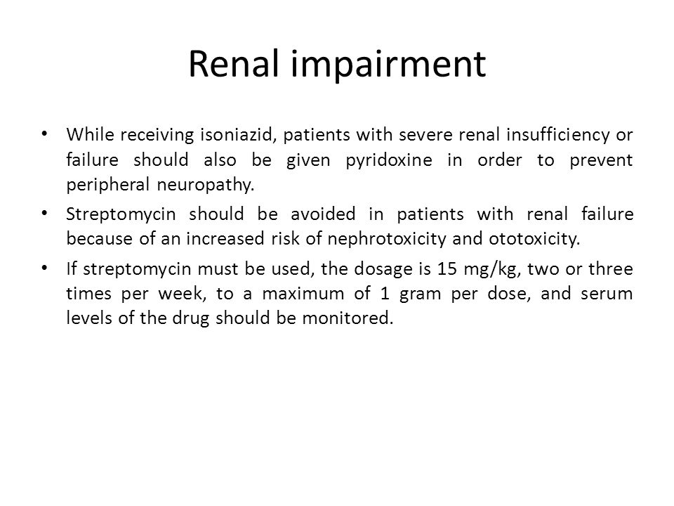 Renal impairment While receiving isoniazid, patients with severe renal insufficiency or failure should also be given pyridoxine in order to prevent pe