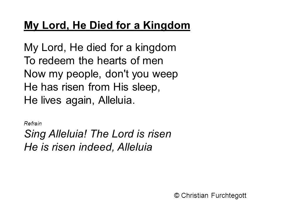 My Lord, He died for a kingdom To redeem the hearts of men Now my people, don't you weep He has risen from His sleep, He lives again, Alleluia. Refrai