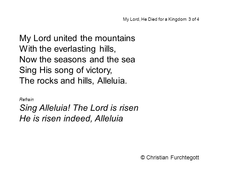 My Lord united the mountains With the everlasting hills, Now the seasons and the sea Sing His song of victory, The rocks and hills, Alleluia. Refrain
