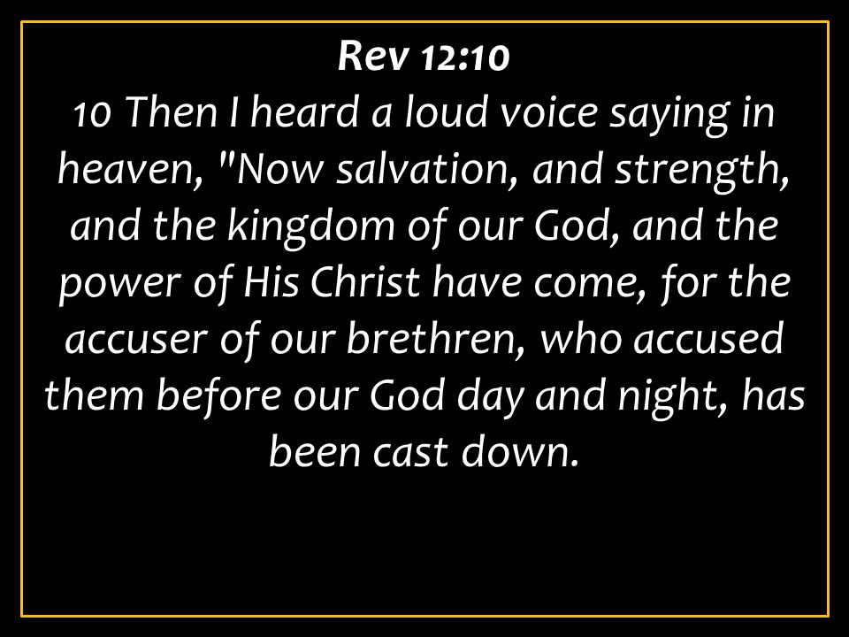 Rev 12:10 10 Then I heard a loud voice saying in heaven, Now salvation, and strength, and the kingdom of our God, and the power of His Christ have come, for the accuser of our brethren, who accused them before our God day and night, has been cast down.