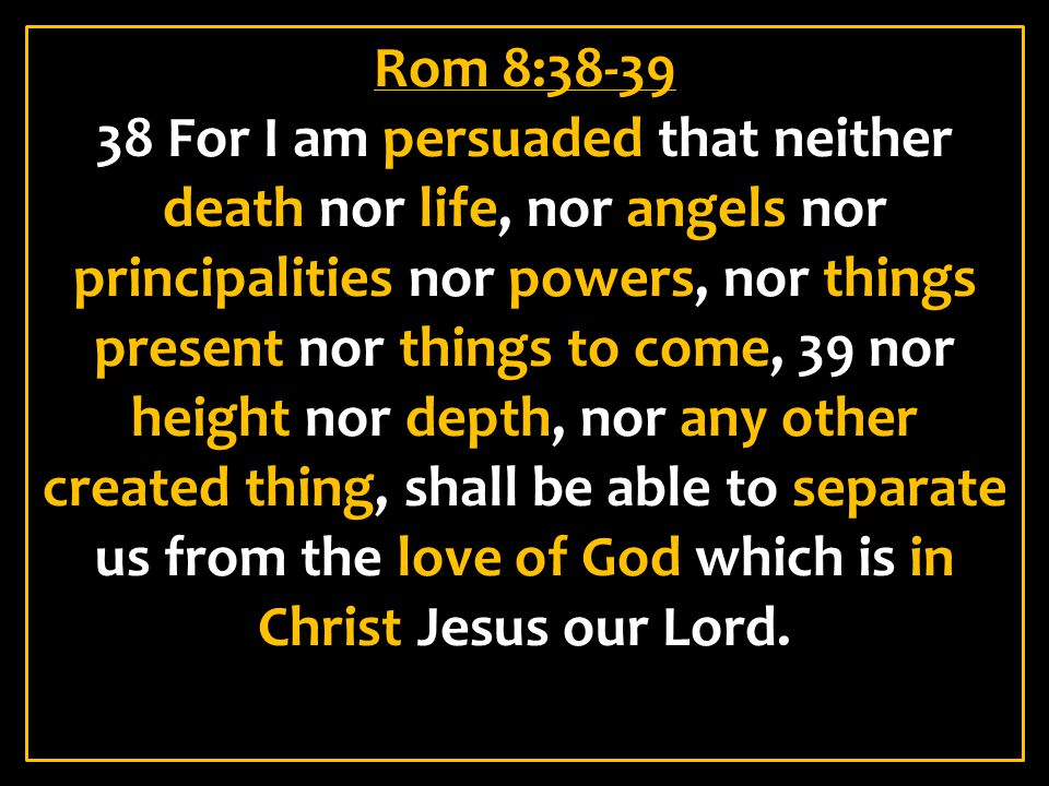 Rom 8:38-39 38 For I am persuaded that neither death nor life, nor angels nor principalities nor powers, nor things present nor things to come, 39 nor height nor depth, nor any other created thing, shall be able to separate us from the love of God which is in Christ Jesus our Lord.