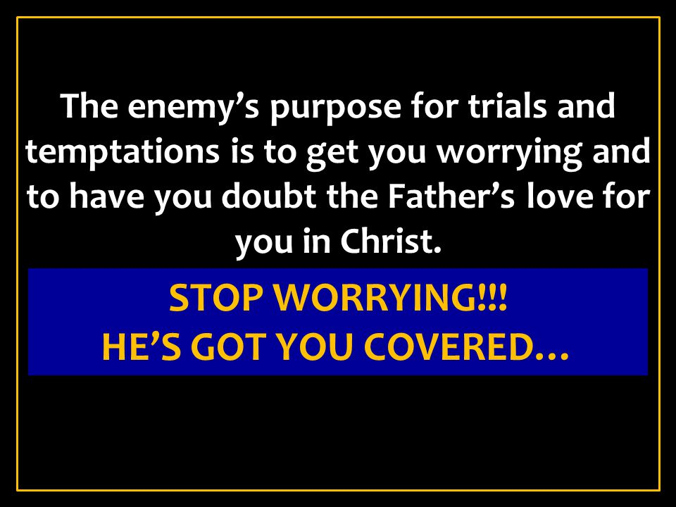 The enemy's purpose for trials and temptations is to get you worrying and to have you doubt the Father's love for you in Christ.