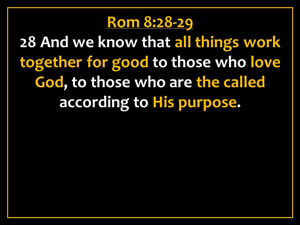 Rom 8:28-29 28 And we know that all things work together for good to those who love God, to those who are the called according to His purpose.