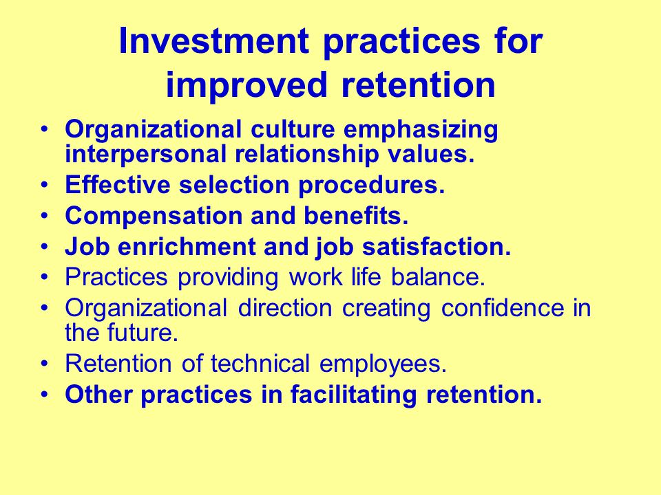 Investment practices for improved retention Organizational culture emphasizing interpersonal relationship values. Effective selection procedures. Comp