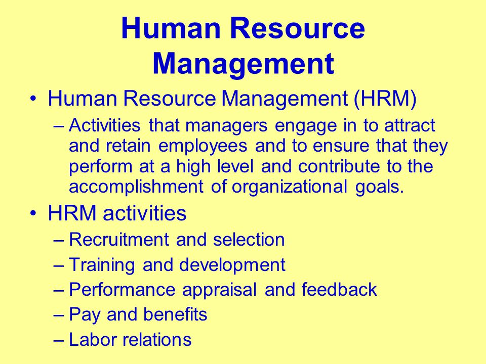 Human Resource Management Human Resource Management (HRM) –Activities that managers engage in to attract and retain employees and to ensure that they