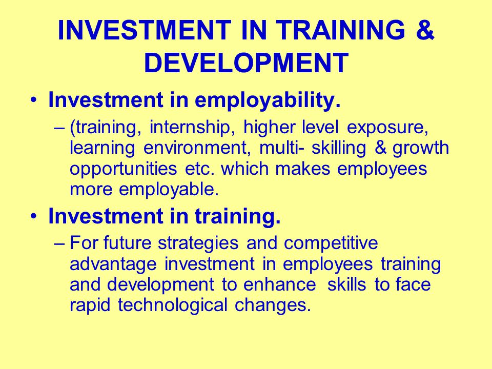 INVESTMENT IN TRAINING & DEVELOPMENT Investment in employability. –(training, internship, higher level exposure, learning environment, multi- skilling