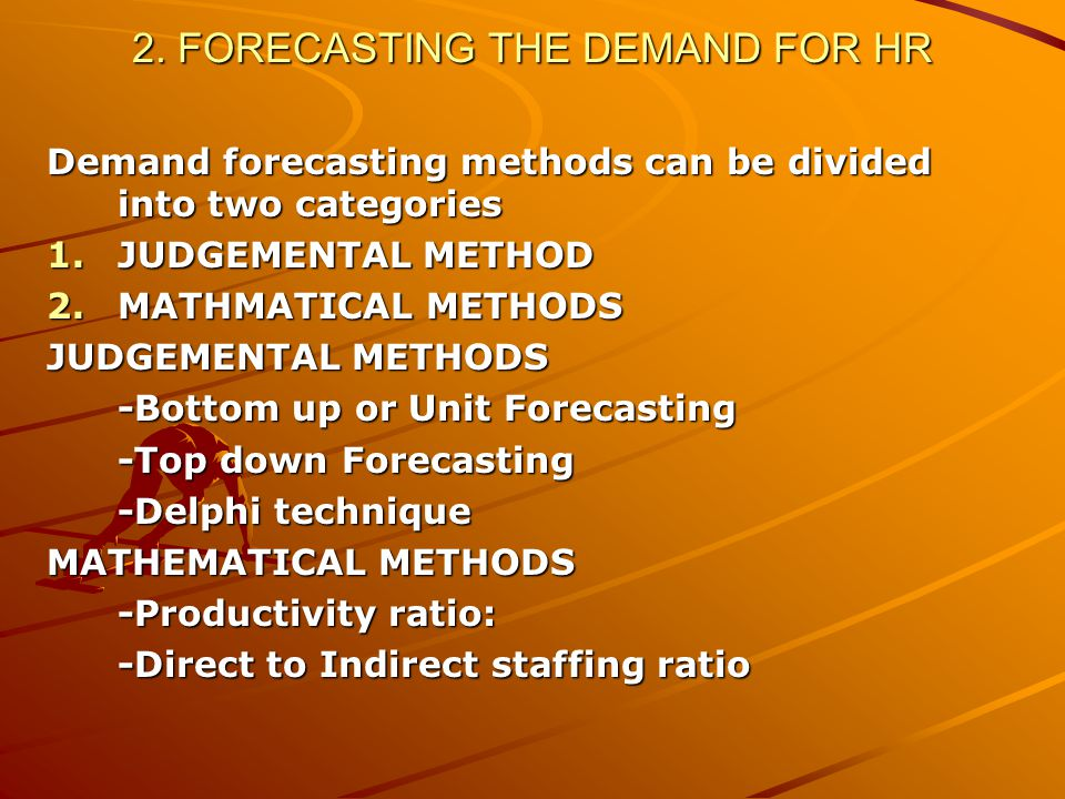 2. FORECASTING THE DEMAND FOR HR Demand forecasting methods can be divided into two categories 1.JUDGEMENTAL METHOD 2.MATHMATICAL METHODS JUDGEMENTAL