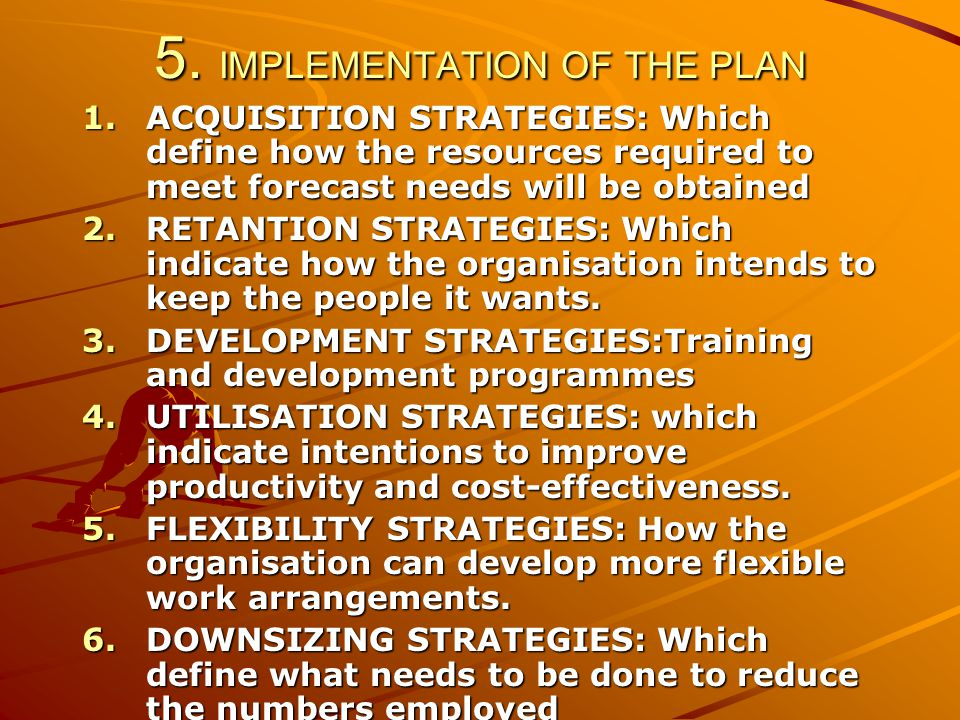 5. IMPLEMENTATION OF THE PLAN 1.ACQUISITION STRATEGIES: Which define how the resources required to meet forecast needs will be obtained 2.RETANTION ST