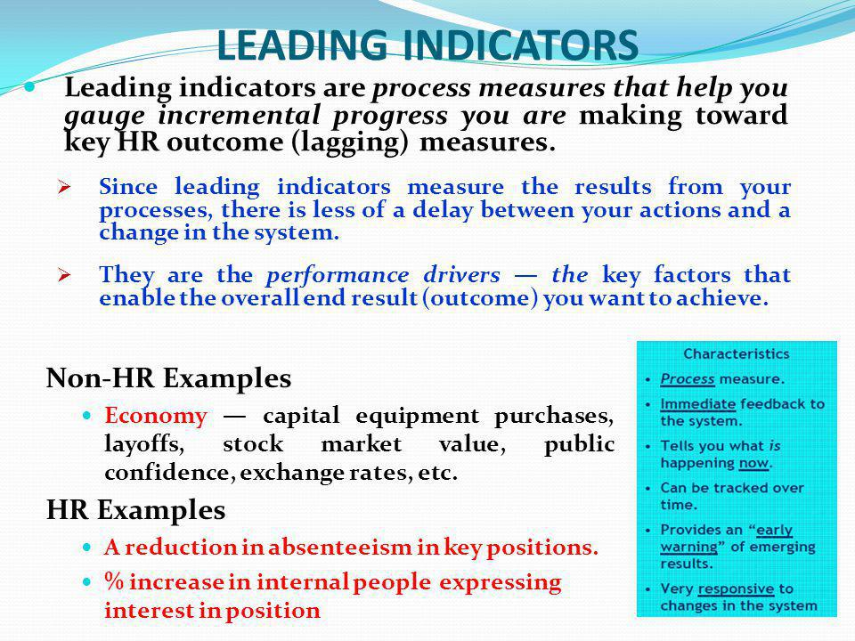 LEADING INDICATORS Leading indicators are process measures that help you gauge incremental progress you are making toward key HR outcome (lagging) mea