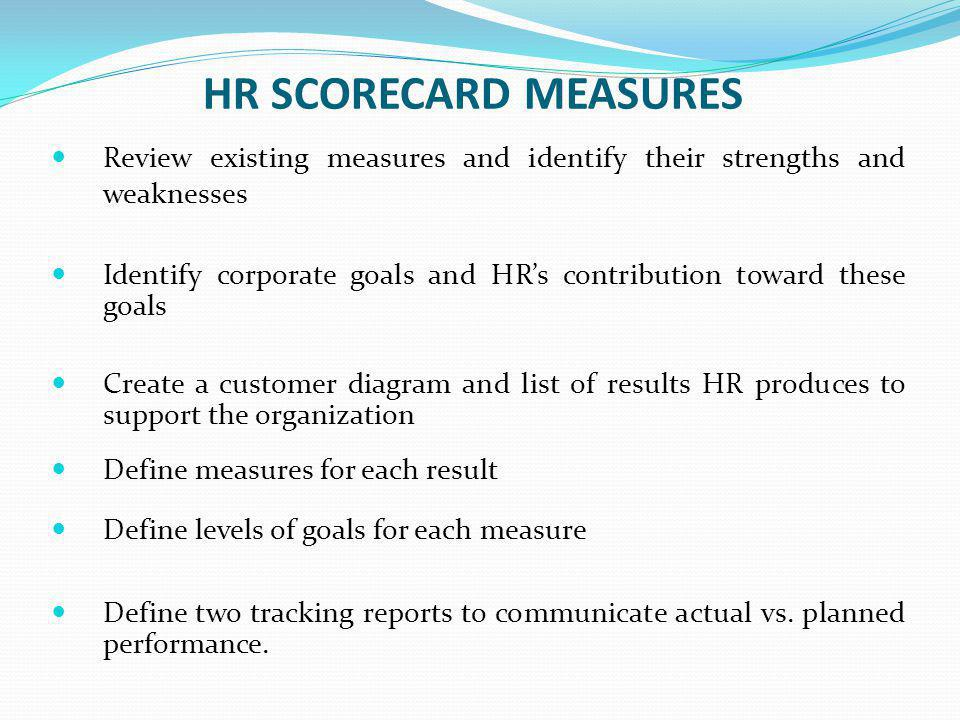 HR SCORECARD MEASURES Review existing measures and identify their strengths and weaknesses Identify corporate goals and HR's contribution toward these