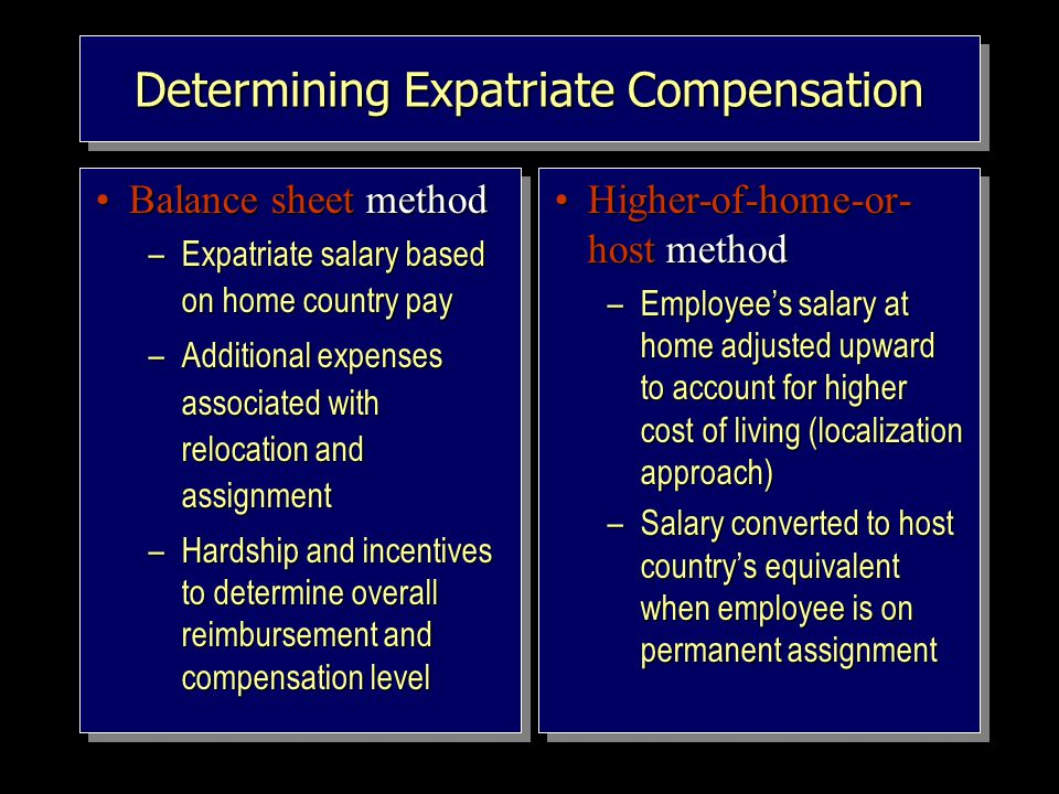 Determining Expatriate Compensation Balance sheet methodBalance sheet method –Expatriate salary based on home country pay –Additional expenses associated with relocation and assignment –Hardship and incentives to determine overall reimbursement and compensation level Balance sheet methodBalance sheet method –Expatriate salary based on home country pay –Additional expenses associated with relocation and assignment –Hardship and incentives to determine overall reimbursement and compensation level Higher-of-home-or- host methodHigher-of-home-or- host method –Employee's salary at home adjusted upward to account for higher cost of living (localization approach) –Salary converted to host country's equivalent when employee is on permanent assignment