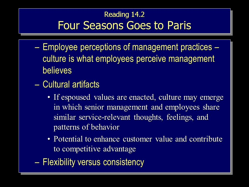 Reading 14.2 Four Seasons Goes to Paris –Employee perceptions of management practices – culture is what employees perceive management believes –Cultural artifacts If espoused values are enacted, culture may emerge in which senior management and employees share similar service-relevant thoughts, feelings, and patterns of behaviorIf espoused values are enacted, culture may emerge in which senior management and employees share similar service-relevant thoughts, feelings, and patterns of behavior Potential to enhance customer value and contribute to competitive advantagePotential to enhance customer value and contribute to competitive advantage –Flexibility versus consistency –Employee perceptions of management practices – culture is what employees perceive management believes –Cultural artifacts If espoused values are enacted, culture may emerge in which senior management and employees share similar service-relevant thoughts, feelings, and patterns of behaviorIf espoused values are enacted, culture may emerge in which senior management and employees share similar service-relevant thoughts, feelings, and patterns of behavior Potential to enhance customer value and contribute to competitive advantagePotential to enhance customer value and contribute to competitive advantage –Flexibility versus consistency