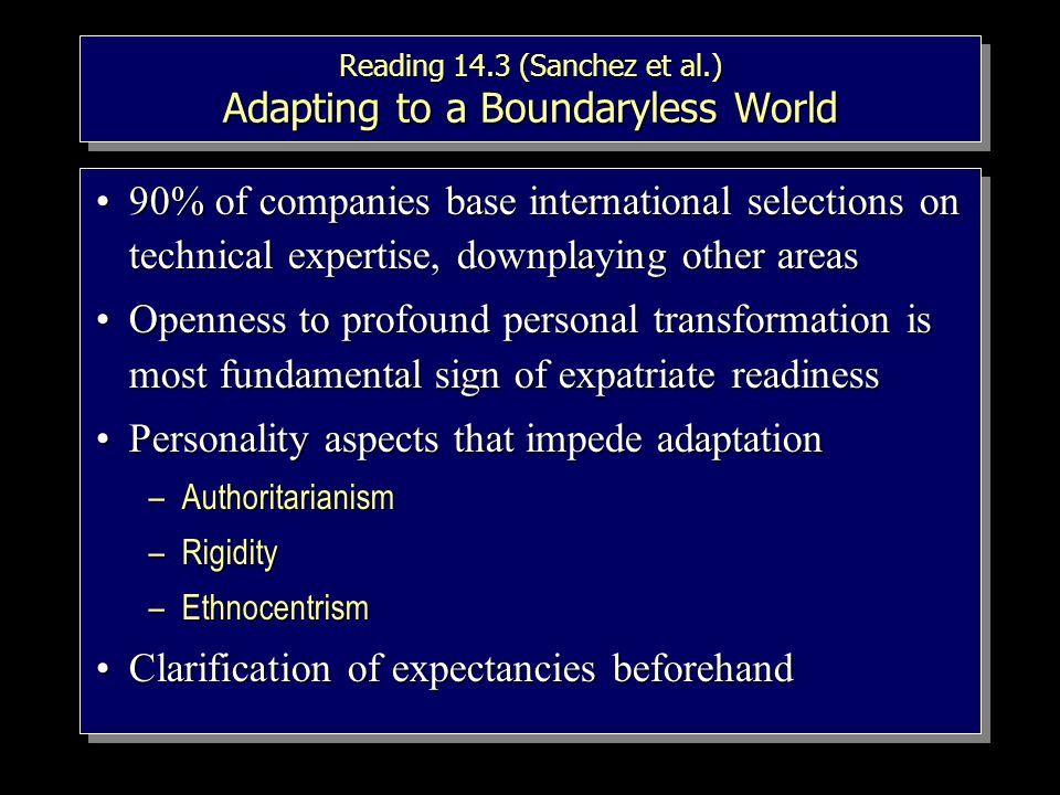 Reading 14.3 (Sanchez et al.) Adapting to a Boundaryless World 90% of companies base international selections on technical expertise, downplaying other areas90% of companies base international selections on technical expertise, downplaying other areas Openness to profound personal transformation is most fundamental sign of expatriate readinessOpenness to profound personal transformation is most fundamental sign of expatriate readiness Personality aspects that impede adaptationPersonality aspects that impede adaptation –Authoritarianism –Rigidity –Ethnocentrism Clarification of expectancies beforehandClarification of expectancies beforehand 90% of companies base international selections on technical expertise, downplaying other areas90% of companies base international selections on technical expertise, downplaying other areas Openness to profound personal transformation is most fundamental sign of expatriate readinessOpenness to profound personal transformation is most fundamental sign of expatriate readiness Personality aspects that impede adaptationPersonality aspects that impede adaptation –Authoritarianism –Rigidity –Ethnocentrism Clarification of expectancies beforehandClarification of expectancies beforehand
