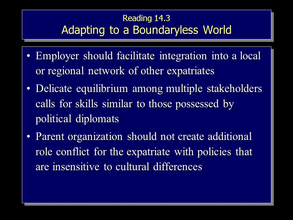 Reading 14.3 Adapting to a Boundaryless World Employer should facilitate integration into a local or regional network of other expatriatesEmployer should facilitate integration into a local or regional network of other expatriates Delicate equilibrium among multiple stakeholders calls for skills similar to those possessed by political diplomatsDelicate equilibrium among multiple stakeholders calls for skills similar to those possessed by political diplomats Parent organization should not create additional role conflict for the expatriate with policies that are insensitive to cultural differencesParent organization should not create additional role conflict for the expatriate with policies that are insensitive to cultural differences Employer should facilitate integration into a local or regional network of other expatriatesEmployer should facilitate integration into a local or regional network of other expatriates Delicate equilibrium among multiple stakeholders calls for skills similar to those possessed by political diplomatsDelicate equilibrium among multiple stakeholders calls for skills similar to those possessed by political diplomats Parent organization should not create additional role conflict for the expatriate with policies that are insensitive to cultural differencesParent organization should not create additional role conflict for the expatriate with policies that are insensitive to cultural differences