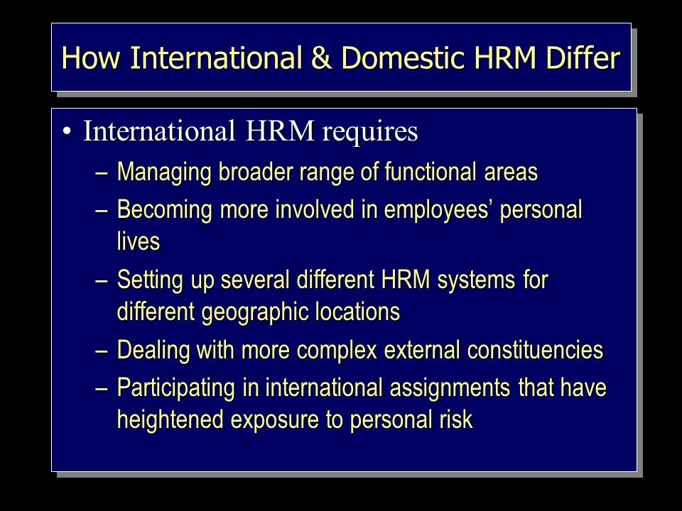 How International & Domestic HRM Differ International HRM requiresInternational HRM requires –Managing broader range of functional areas –Becoming more involved in employees' personal lives –Setting up several different HRM systems for different geographic locations –Dealing with more complex external constituencies –Participating in international assignments that have heightened exposure to personal risk International HRM requiresInternational HRM requires –Managing broader range of functional areas –Becoming more involved in employees' personal lives –Setting up several different HRM systems for different geographic locations –Dealing with more complex external constituencies –Participating in international assignments that have heightened exposure to personal risk