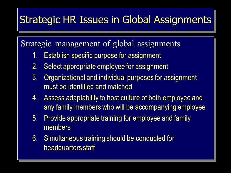 Strategic HR Issues in Global Assignments Strategic management of global assignments 1.Establish specific purpose for assignment 2.Select appropriate employee for assignment 3.Organizational and individual purposes for assignment must be identified and matched 4.Assess adaptability to host culture of both employee and any family members who will be accompanying employee 5.Provide appropriate training for employee and family members 6.Simultaneous training should be conducted for headquarters staff Strategic management of global assignments 1.Establish specific purpose for assignment 2.Select appropriate employee for assignment 3.Organizational and individual purposes for assignment must be identified and matched 4.Assess adaptability to host culture of both employee and any family members who will be accompanying employee 5.Provide appropriate training for employee and family members 6.Simultaneous training should be conducted for headquarters staff