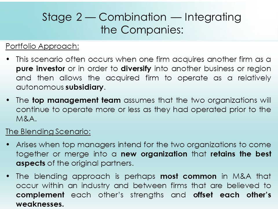 Stage 2 — Combination — Integrating the Companies: Portfolio Approach: This scenario often occurs when one firm acquires another firm as a pure invest