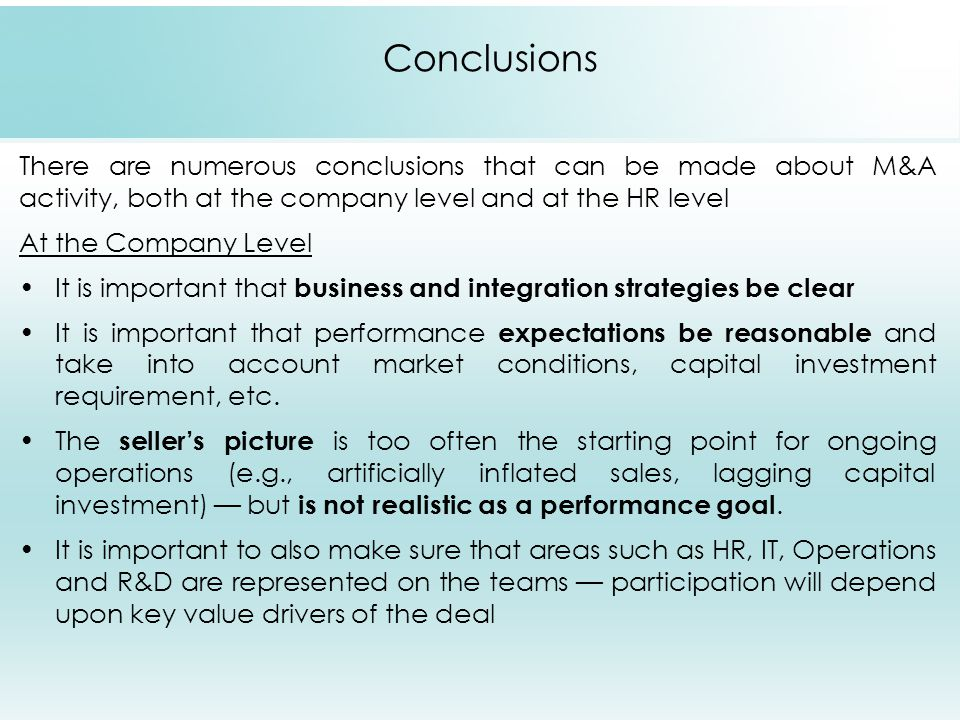 Conclusions There are numerous conclusions that can be made about M&A activity, both at the company level and at the HR level At the Company Level It is important that business and integration strategies be clear It is important that performance expectations be reasonable and take into account market conditions, capital investment requirement, etc.