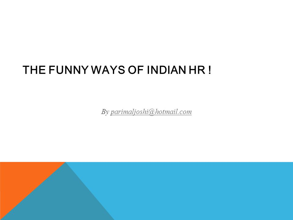 THE FUNNY WAYS OF INDIAN HR ! By parimaljoshi@hotmail.comparimaljoshi@hotmail.com