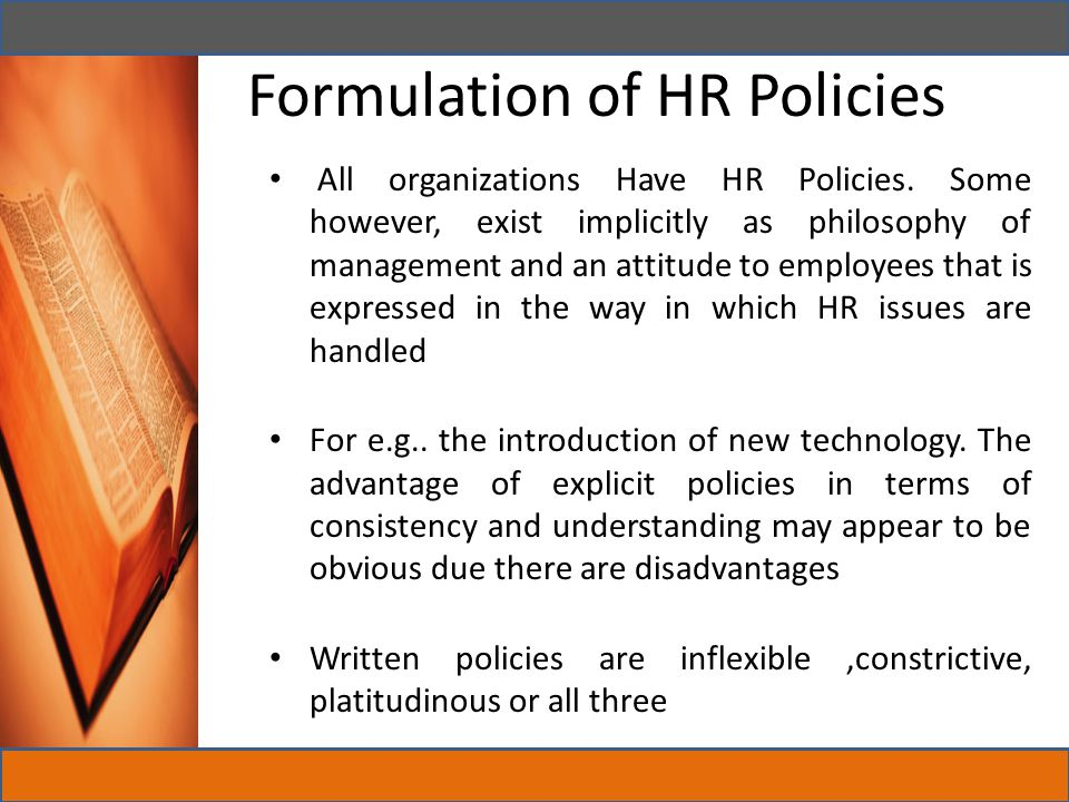 Polices have to be often expressed in abstract terms and managers do not care for abstractions But they do prefer to know where they stand – people like structure- and formalized HR policies can provide the guidelines they need Formalized HR policies can be used in induction, team leader and management training to help participants understand the philosophies and values of the organization and how they are expected to behave within that context