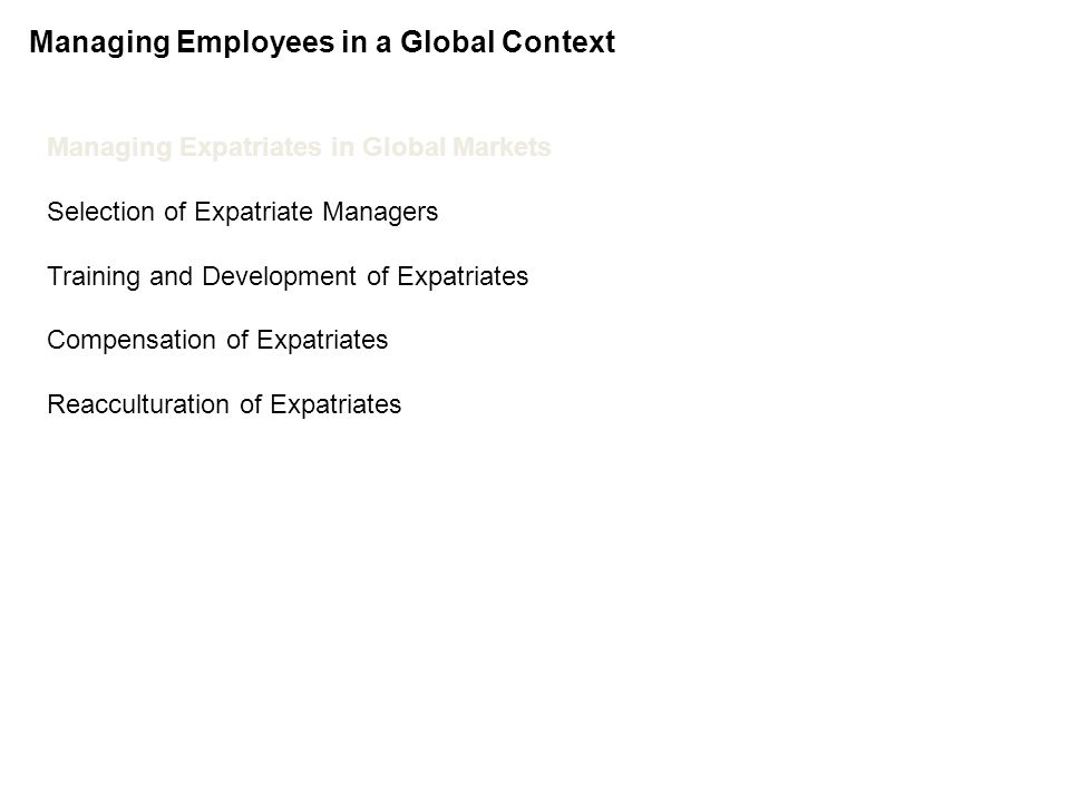 Managing Human Resources Globally Chapter 15 Managing Employees in a Global Context Managing Expatriates in Global Markets Selection of Expatriate Managers Training and Development of Expatriates Compensation of Expatriates Reacculturation of Expatriates