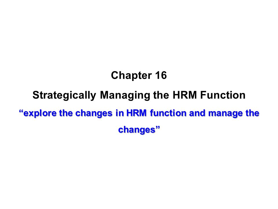 Chapter 16 Strategically Managing the HRM Function explore the changes in HRM function and manage the changes