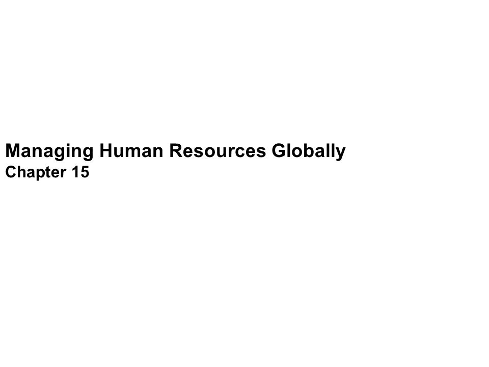 Managing Human Resources Globally Chapter 15 Introduction Competitive advantages: 1.New markets - Large number of potential customers 2.Building facilities in other countries – Lower labor costs (for unskilled jobs) 3.Rapid Increase in telecommunication & IT – Work done more rapidly, efficiently, effectively Strategically manage human resources in an international context RANKCOMPANYREVENUESPROFITS ($ MILLIONS) ($MILLIONS) 1 ExxonMobil339,938.036,130.0 2 Wal-Mart Stores315,654.011,231.0 3 Royal Dutch Shell306,731.025,311.0 4 BP267,600.022,341.0 5 General Motors192,164.0 -10,567.0