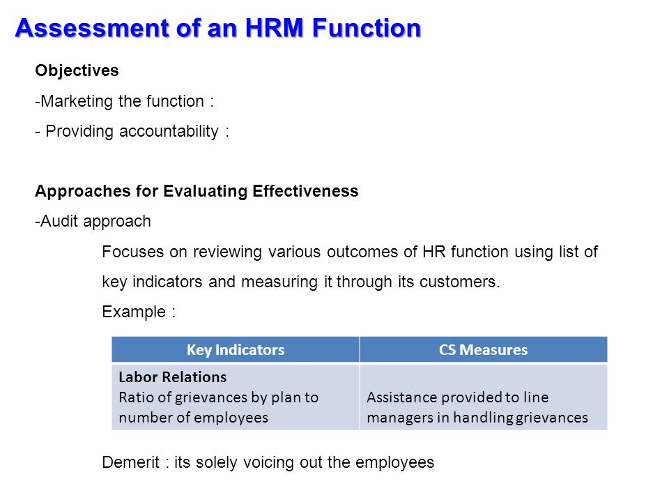 Assessment of an HRM Function Approaches for Evaluating Effectiveness -Analytical approach Focuses on reviewing various outcomes of HR function by determining the impact of, or the financial cost and benefits of a program or practice.