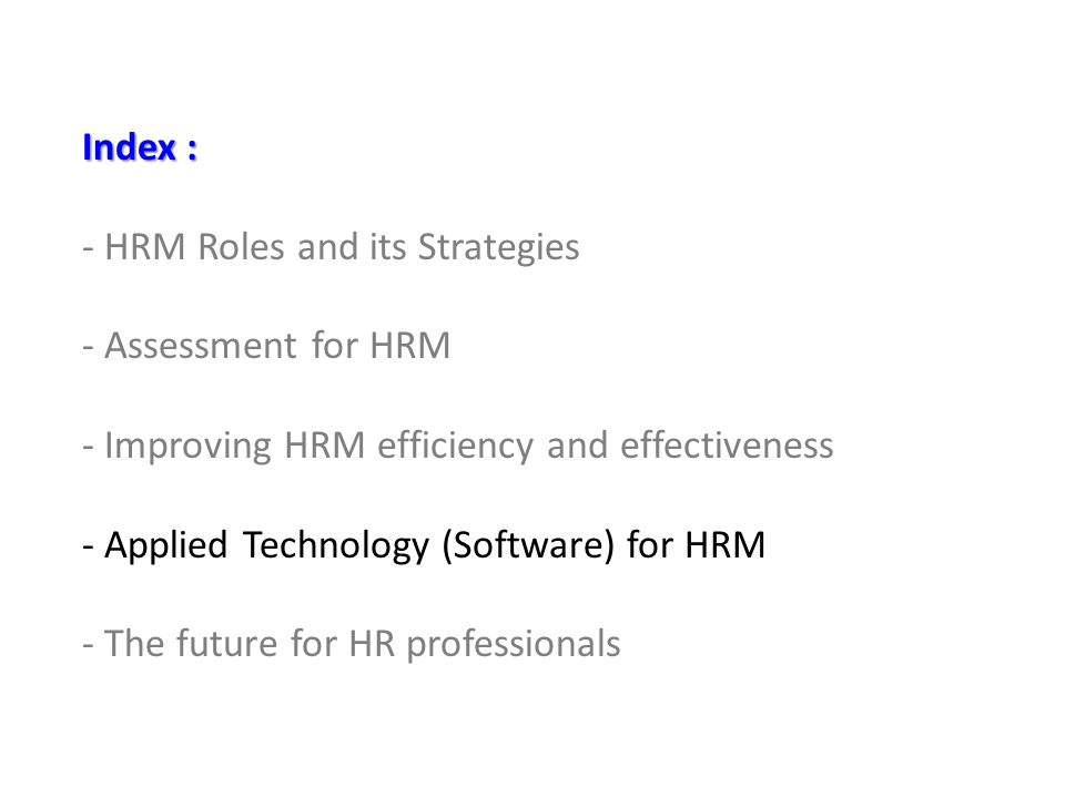 Index : - HRM Roles and its Strategies - Assessment for HRM - Improving HRM efficiency and effectiveness - Applied Technology (Software) for HRM - The future for HR professionals