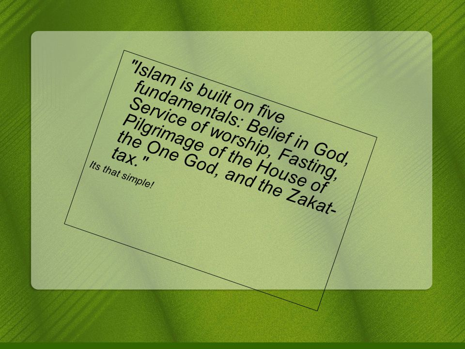 Islam is built on five fundamentals: Belief in God, Service of worship, Fasting, Pilgrimage of the House of the One God, and the Zakat- tax. Its that simple!