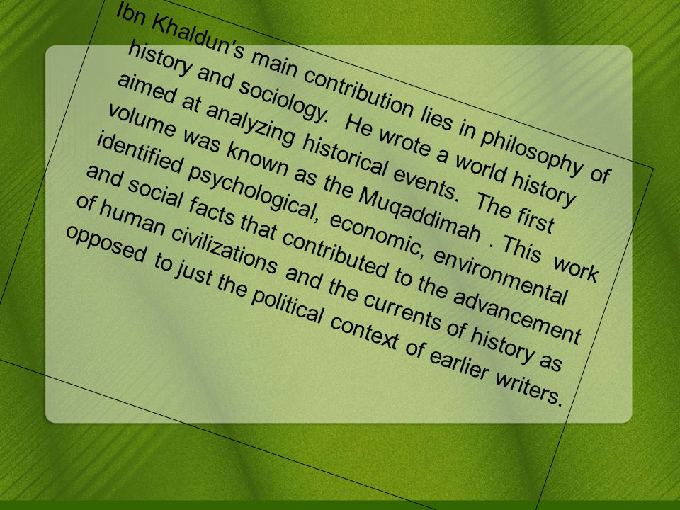 Ibn Khaldun s main contribution lies in philosophy of history and sociology.