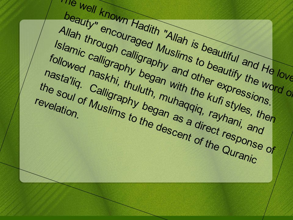 The well known Hadith Allah is beautiful and He loves beauty encouraged Muslims to beautify the word of Allah through calligraphy and other expressions.