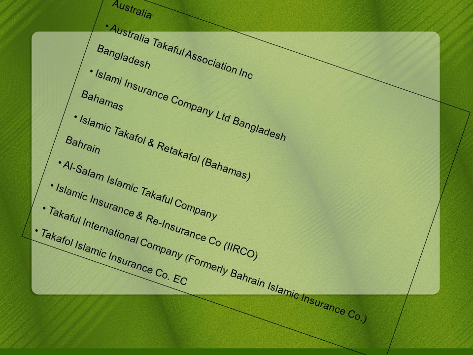 Australia Australia Takaful Association Inc Bangladesh Islami Insurance Company Ltd Bangladesh Bahamas Islamic Takafol & Retakafol (Bahamas)‏ Bahrain Al-Salam Islamic Takaful Company Islamic Insurance & Re-Insurance Co (IIRCO)‏ Takaful International Company (Formerly Bahrain Islamic Insurance Co.)‏ Takafol Islamic Insurance Co.
